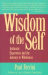 The Wisdom of the Self: Authentic Experience and the Journey to Wholeness - Paul Ferrini