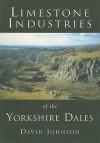 Limestone Industries of the Yorkshire Dales - David Johnson