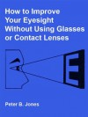 How to Improve Your Eyesight Without Using Glasses or Contact Lenses - Peter Jones, Glen Mullaly, B. Alcorn
