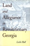 Land and Allegiance in Revolutionary Georgia - Leslie Hall