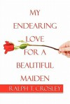 My Endearing Love for a Beautiful Maiden - Ralph T. Crosley