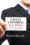 I Want a Divorce, Now What?: Turn your bad marriage into a good divorce - Richard Russell