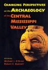 Changing Perspectives on the Archaeology of the Central Mississippi Valley - Michael J. O'Brien, Robert C. Dunnell, David H. Dye, Michael Moore, David W. Benn, Diana M. Greenlee, Robert C. Mainfort Jr., Carol A. Morrow, Patrice A. Teltser, Patrick T. McCutcheon, Paul P. Kreisa, Robert H. Lafferty, Timothy K. Perttula, Gregory L. Fox