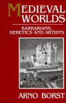 Medieval Worlds: Barbarians, Heretics and Artists in the Middle Ages - Arno Borst, Eric Hansen
