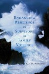 Enhancing Resilience in Survivors of Family Violence - Kim M. Anderson