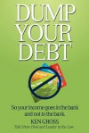 Dump Your Debt: So Your Income Goes in the Bank and Not to the Bank - Ken Gross