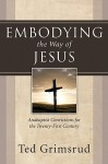 Embodying the Way of Jesus: Anabaptist Convictions for the Twenty-First Century - Ted Grimsrud