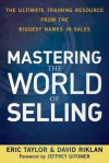 Mastering the World of Selling: The Ultimate Training Resource from the Biggest Names in Sales - Eric Taylor, David Riklan, Jeffrey Gitomer