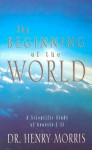 The Beginning of the World: A Scientific Study of Genesis 1-11 - Henry M. Morris