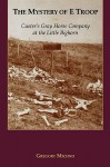 The Mystery of E Troop: Custer's Gray Horse Company at the Little Bighorn - Gregory Michno