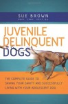 Juvenile Delinquent Dogs: The Complete Guide to Saving Your Sanity and Successfully Living with Your Adolescent Dog - Sue Brown