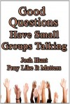 Good Questions Have Small Groups Talking -- Pray Like It Matters - Josh Hunt