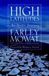 High Latitudes: An Arctic Journey - Farley Mowat, Margaret Atwood
