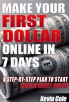 MAKE YOUR FIRST DOLLAR ONLINE IN 7 DAYS: A STEP-BY-STEP PLAN TO START MAKING MONEY ONLINE - Kevin Cole