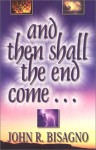 And Then Shall the End Come...: A Concise, Chronological Guide to Fully Understanding the End Times - John R. Bisagno