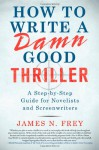 How to Write a Damn Good Thriller: A Step-by-Step Guide for Novelists and Screenwriters - James N. Frey