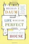 Life Would Be Perfect If I Lived in That House - Meghan Daum