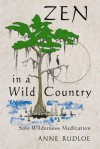 Zen in a Wild Country: Solo Wilderness Meditation - Anne Rudloe