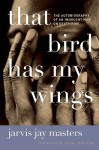 That Bird Has My Wings: The Autobiography of an Innocent Man on Death Row - Jarvis Jay Masters