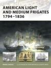 American Light and Medium Frigates 1794-1836 (New Vanguard) - Mark Lardas, Tony Bryan