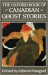 The Oxford Book of Canadian Ghost Stories - Alberto Manguel