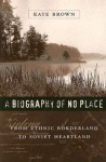 A Biography of No Place: From Ethnic Borderland to Soviet Heartland - Kate Brown