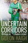 Uncertain Corridors: Writings on Modern Cricket - Gideon Haigh