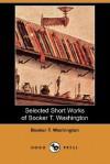 Selected Short Works Of Booker T. Washington (Dodo Press) - Booker T. Washington