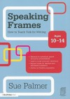 Speaking Frames: How to Teach Talk for Writing: Ages 10-14 - Sue Palmer
