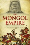 Mongol Empire: The Conquests of Genghis Khan and the Making of Modern China - John Man
