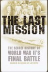The Last Mission: The Secret History of World War II's Final Battle - Jim B. Smith, Malcolm McConnell