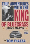 True Adventures with the King of Bluegrass: Jimmy Martin - Tom Piazza