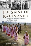 The Saint of Kathmandu: and Other Tales of the Sacred in Distant Lands - Sarah Levine