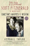 Sometimes Madness Is Wisdom: Zelda and Scott Fitzgerald: A Marriage - Kendall Taylor