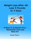 Weight Loss After 40: Lose 5 Pounds In 7 Days----9 Ways To Jumpstart Your Metabolism And Lose Belly Fat (Weight Loss After 40:Lose 5 Pounds In 7 Days---9 ... Your Metabolism And Lose Belly Fat) - Susan Davis