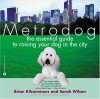 Metrodog: The Essential Guide to Raising Your Dog in the City - Brian Kilcommons, Sarah Wilson