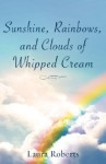 Sunshine, Rainbows, and Clouds of Whipped Cream - Laura Roberts