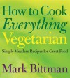 How to Cook Everything Vegetarian: Simple Meatless Recipes for Great Food - Mark Bittman