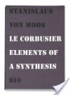 Le Corbusier, Elements of a Synthesis - Stanislaus von Moos