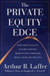 The Private Equity Edge: How Private Equity Players and the World's Top Companies Build Value and Wealth - Arthur B. Laffer, Shepherd G. Pryor IV, William J. Hass