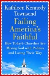 Failing America's Faithful: How Today's Churches Are Mixing God with Politics and Losing Their Way - Kathleen Kennedy Townsend
