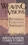 Weaving the Visions: New Patterns in Feminist Spirituality - Judith Plaskow, Alice Walker, Susan Griffin, Nelle Morton, Christine Downing, Marcia Falk, Sallie McFague, Rosemary Radford Ruether, Delores S. Williams, Ellen M. Umansky, Mary Daly, Carol P. Christ, Audre Lorde, Beverly Wildung Harrison, Karen McCarthy Brown, Rita Naka