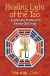 Healing Light of the Tao: Foundational Practices to Awaken Chi Energy - Mantak Chia