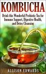 Kombucha: Drink this Wonderful Probiotic Tea for Immune Support, Digestive Health, and Detox Cleansing (Kombucha - Learn How to Make Kombucha and Reap All of the Wonderful Health Benefits) - Allison Edwards