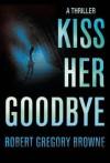Kiss Her Goodbye - Robert Gregory Browne