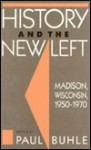 History and the New Left: Madison, Wisconsin, 1950-1970 - Paul Buhle