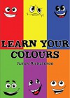 Children's Book - Learn Your Colours (A Fun Illustrated Children's Picture Book) - James Richardson