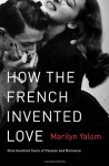 How the French Invented Love: Nine Hundred Years of Passion and Romance - Marilyn Yalom