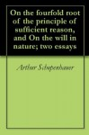 On the fourfold root of the principle of sufficient reason, and On the will in nature; two essays - Arthur Schopenhauer