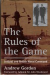 The Rules of the Game : Jutland and British Naval Command - Gilbert Andrew Hugh Gordon